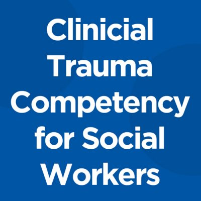 Clinical Trauma Competency for Social Workers