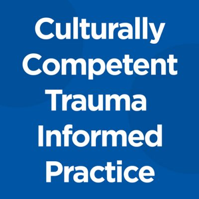 Culturally Competent Trauma Informed Practice